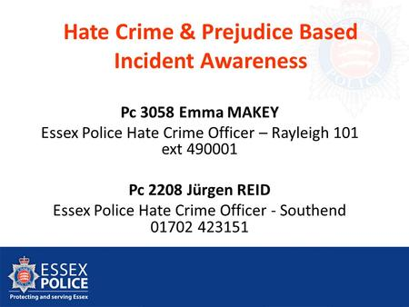 Hate Crime & Prejudice Based Incident Awareness Pc 3058 Emma MAKEY Essex Police Hate Crime Officer – Rayleigh 101 ext 490001 Pc 2208 Jürgen REID Essex.