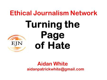 Ethical Journalism Network Turning the Page of Hate Aidan White