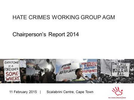 HATE CRIMES WORKING GROUP AGM Chairperson's Report 2014 11 February 2015 | Scalabrini Centre, Cape Town.