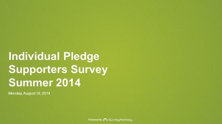 Powered by Individual Pledge Supporters Survey Summer 2014 Monday, August 18, 2014.