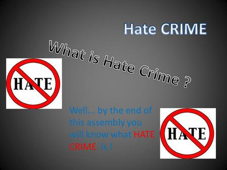 Well... by the end of this assembly you will know what HATE CRIME is !