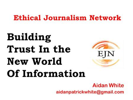 Ethical Journalism Network Building Trust In the New World Of Information Aidan White
