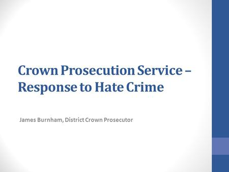 Crown Prosecution Service – Response to Hate Crime James Burnham, District Crown Prosecutor.