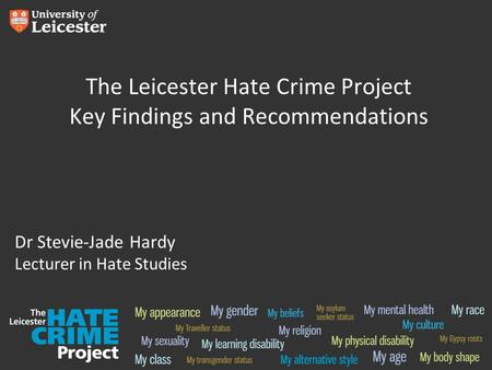 The Leicester Hate Crime Project Key Findings and Recommendations Dr Stevie-Jade Hardy Lecturer in Hate Studies.
