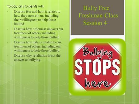 Bully Free Freshman Class Session 4 Today all students will: Discuss fear and how it relates to how they treat others, including their willingness to help.