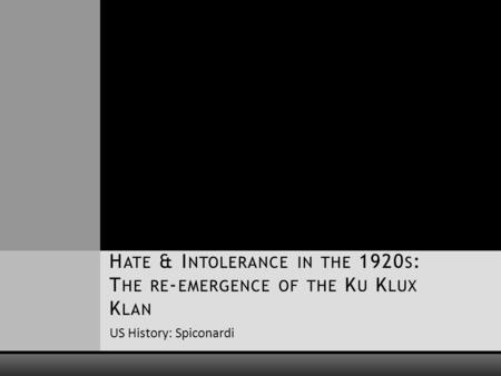 US History: Spiconardi H ATE & I NTOLERANCE IN THE 1920 S : T HE RE - EMERGENCE OF THE K U K LUX K LAN.