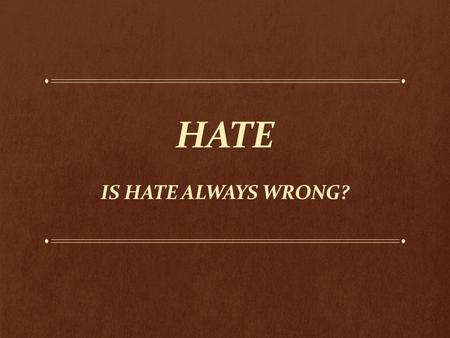 "HATE IS HATE ALWAYS WRONG?. Hate as the Bible Presents It ""Malicious and unjustifiable feelings toward others, whether towards the innocent or mutual."