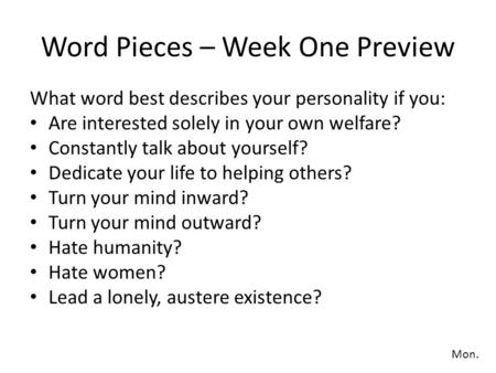 Word Pieces – Week One Preview What word best describes your personality if you: Are interested solely in your own welfare? Constantly talk about yourself?