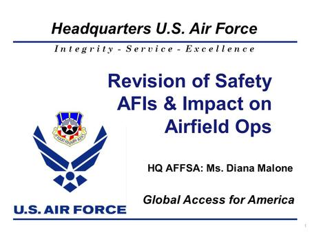 I n t e g r i t y - S e r v i c e - E x c e l l e n c e Headquarters U.S. Air Force 1 HQ AFFSA: Ms. Diana Malone Revision of Safety AFIs & Impact on Airfield.