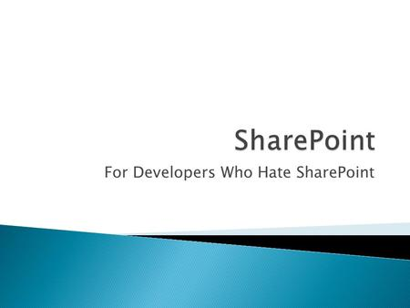 For Developers Who Hate SharePoint.  ~5 years web development experience  1 ½ years SharePoint experience  First worked with SharePoint in Dec. 2006,