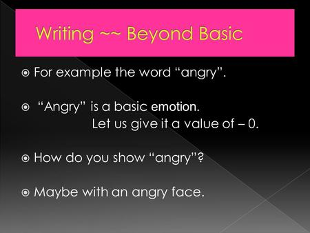 " For example the word ""angry"".  ""Angry"" is a basic emotion. Let us give it a value of – 0.  How do you show ""angry""?  Maybe with an angry face."