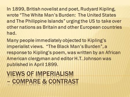 "In 1899, British novelist and poet, Rudyard Kipling, wrote ""The White Man's Burden: The United States and The Philippine Islands"" urging the US to take."