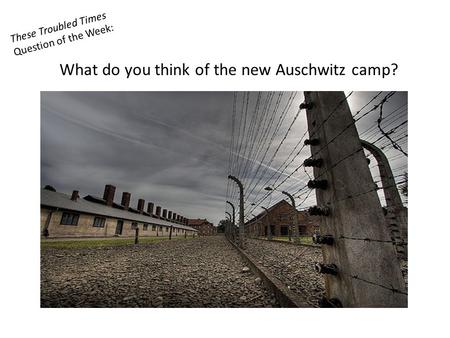 These Troubled Times Question of the Week: What do you think of the new Auschwitz camp?