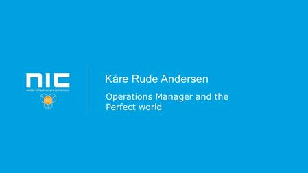 Kåre Rude Andersen Operations Manager and the Perfect world.