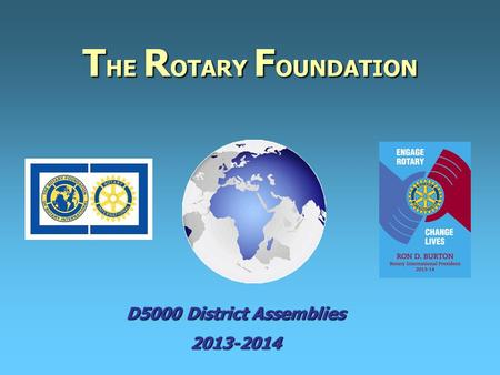 T HE R OTARY F OUNDATION D5000 District Assemblies 2013-2014.