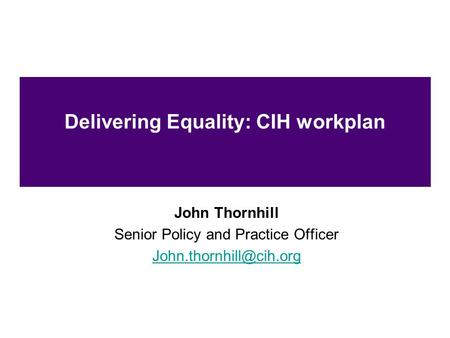 Delivering Equality: CIH workplan John Thornhill Senior Policy and Practice Officer