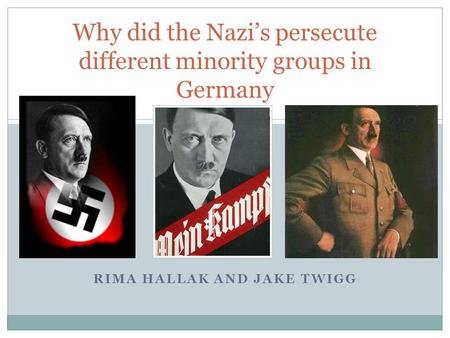 RIMA HALLAK AND JAKE TWIGG Why did the Nazi's persecute different minority groups in Germany.