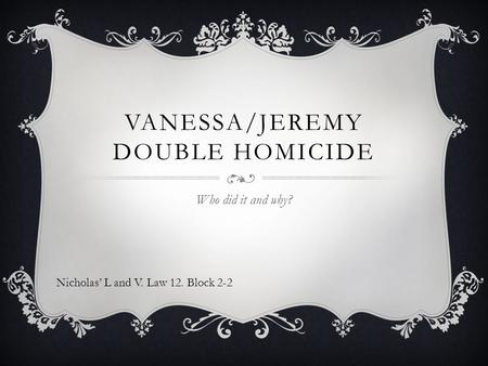 VANESSA/JEREMY DOUBLE HOMICIDE Who did it and why? Nicholas' L and V. Law 12. Block 2-2.
