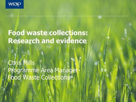 Food waste collections: Research and evidence Chris Mills Programme Area Manager- Food Waste Collections.
