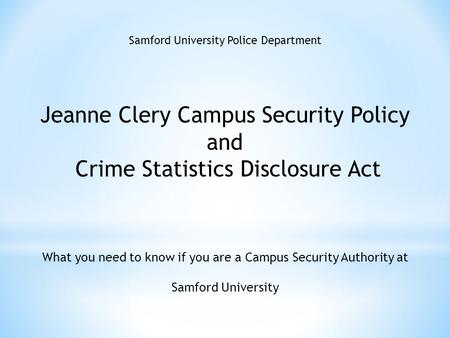 Samford University Police Department Jeanne Clery Campus Security Policy and Crime Statistics Disclosure Act What you need to know if you are a Campus.