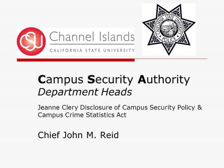 Campus Security Authority Department Heads Jeanne Clery Disclosure of Campus Security Policy & Campus Crime Statistics Act Chief John M. Reid.