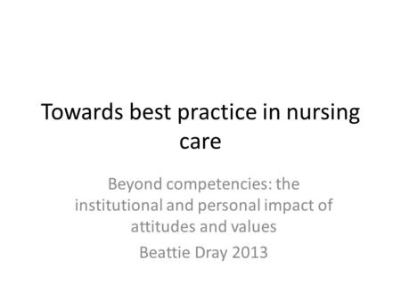 Towards best practice in nursing care Beyond competencies: the institutional and personal impact of attitudes and values Beattie Dray 2013.