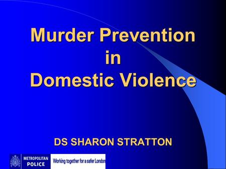 Murder Prevention in Domestic Violence DS SHARON STRATTON Murder Prevention in Domestic Violence DS SHARON STRATTON.