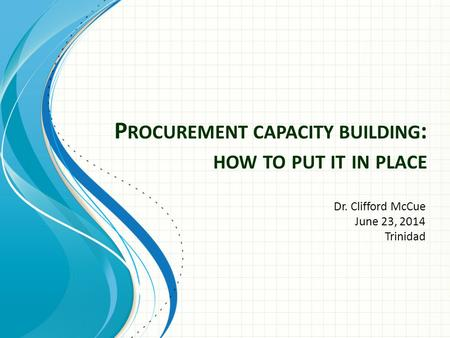 P ROCUREMENT CAPACITY BUILDING : HOW TO PUT IT IN PLACE Dr. Clifford McCue June 23, 2014 Trinidad.
