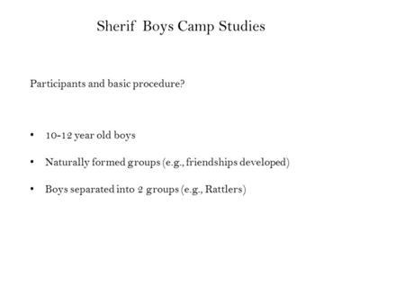 Sherif Boys Camp Studies Participants and basic procedure? 10-12 year old boys Naturally formed groups (e.g., friendships developed) Boys separated into.