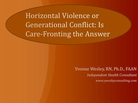 Horizontal Violence or Generational Conflict: Is Care-Fronting the Answer Yvonne Wesley, RN, Ph.D., FAAN Independent Health Consultant www.ywesleyconsulting.com.
