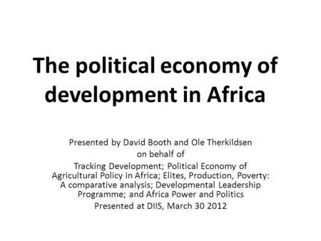 The political economy of development in Africa Presented by David Booth and Ole Therkildsen on behalf of Tracking Development; Political Economy of Agricultural.