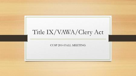 Title IX/VAWA/Clery Act CUSP 2014 FALL MEETING. Our Purpose Today Highlights for Title IX, VAWA, Clery Act Practical takeaways related to: Program development.