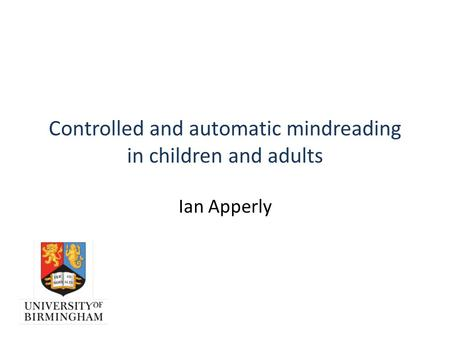 Controlled and automatic mindreading in children and adults Ian Apperly.