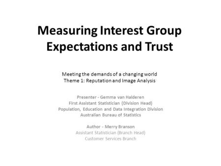Measuring Interest Group Expectations and Trust Meeting the demands of a changing world Theme 1: Reputation and Image Analysis Presenter - Gemma van Halderen.