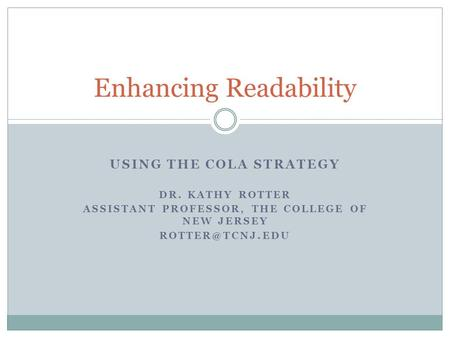 USING THE COLA STRATEGY DR. KATHY ROTTER ASSISTANT PROFESSOR, THE COLLEGE OF NEW JERSEY Enhancing Readability.