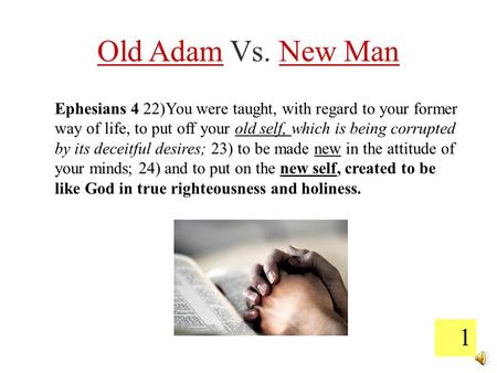 1 Old Adam Vs. New Man Ephesians 4 22)You were taught, with regard to your former way of life, to put off your old self, which is being corrupted by its.