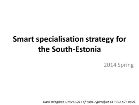 Smart specialisation strategy for the South-Estonia 2014 Spring Garri Raagmaa UNIVERSITY of TARTU +372 527 8899.