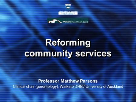 Reforming community services Professor Matthew Parsons Clinical chair (gerontology), Waikato DHB / University of Auckland.
