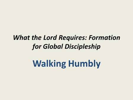 What the Lord Requires: Formation for Global Discipleship Walking Humbly.