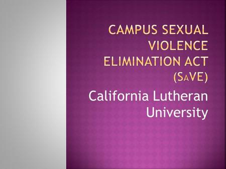 California Lutheran University.  Passed March 2013 as part of the Violence Against Women Reauthorization Act  Applies to almost all institutions of.
