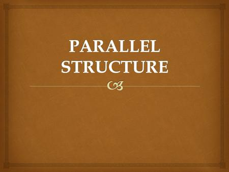   We want our sentences -  but especially our ITEMS IN A SERIES –  to be parallel in structure  that is, to be of the same grammatical structure.