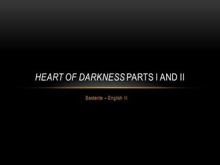 Bastante – English III HEART OF DARKNESS PARTS I AND II.