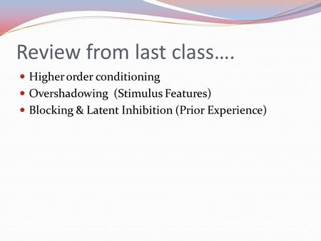Review from last class…. Higher order conditioning Overshadowing (Stimulus Features) Blocking & Latent Inhibition (Prior Experience)