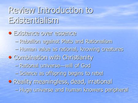 Review Introduction to Existentialism Existence over essence Existence over essence –Rebellion against Plato and Rationalism –Human value as rational,