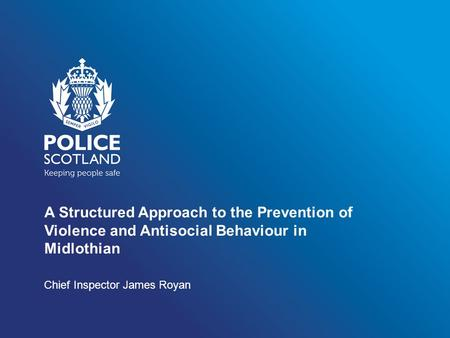 A Structured Approach to the Prevention of Violence and Antisocial Behaviour in Midlothian Chief Inspector James Royan.