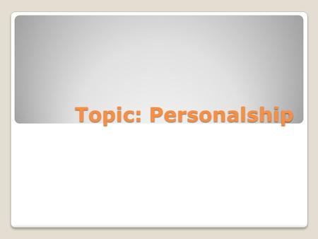Topic: Personalship. I am …….. Who are you? My Characteristics….. Who am I?
