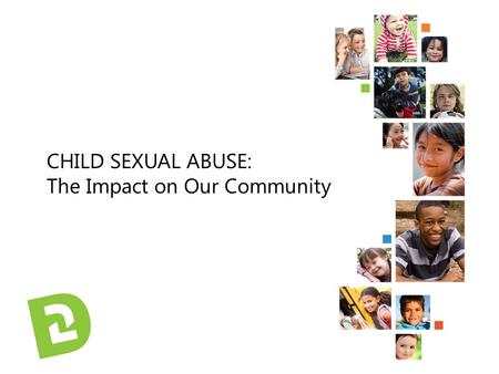 CHILD SEXUAL ABUSE: The Impact on Our Community.  Thank you for being here  We are here today to look at how child sexual abuse affects our community.