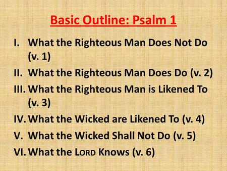Basic Outline: Psalm 1 I.What the Righteous Man Does Not Do (v. 1) II.What the Righteous Man Does Do (v. 2) III.What the Righteous Man is Likened To (v.