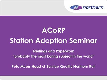 "ACoRP Station Adoption Seminar Briefings and Paperwork ""probably the most boring subject in the world"" Pete Myers Head of Service Quality Northern Rail."