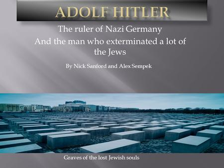 The ruler of Nazi Germany And the man who exterminated a lot of the Jews By Nick Sanford and Alex Sempek Graves of the lost Jewish souls.